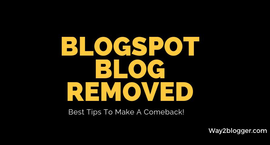 Blogspot Blog Removed (2019) : Best Tips To Make A Comeback!