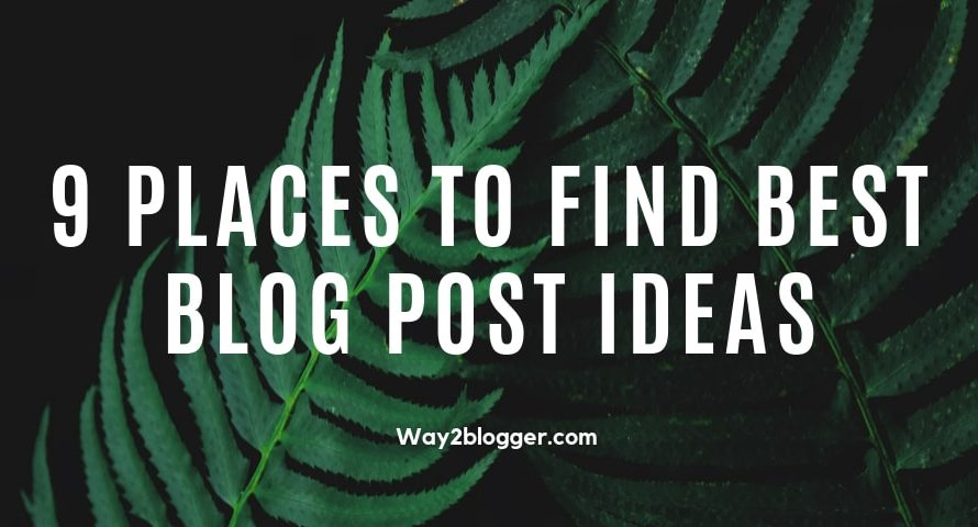 9 Places To Find Best Blog Post Ideas : (Beginners Guide)